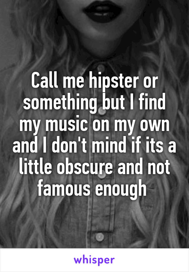Call me hipster or something but I find my music on my own and I don't mind if its a little obscure and not famous enough