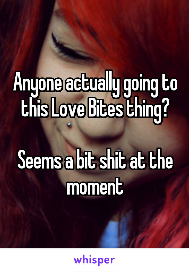 Anyone actually going to this Love Bites thing?  Seems a bit shit at the moment
