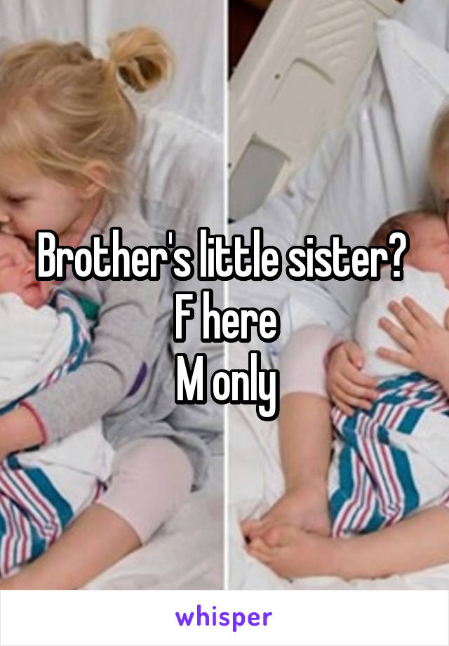 Brother's little sister?  F here M only