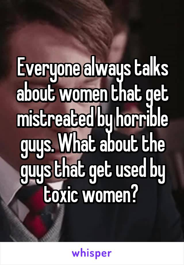 Everyone always talks about women that get mistreated by horrible guys. What about the guys that get used by toxic women?