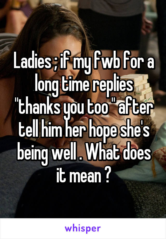 "Ladies ; if my fwb for a long time replies ""thanks you too "" after tell him her hope she's being well . What does it mean ?"