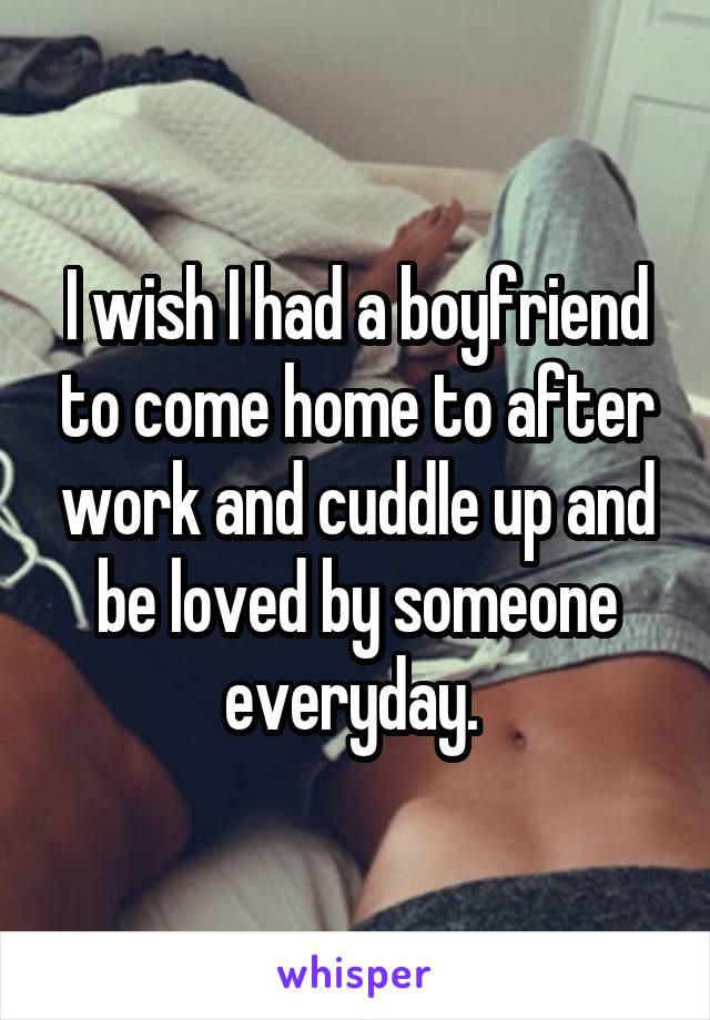 I wish I had a boyfriend to come home to after work and cuddle up and be loved by someone everyday.