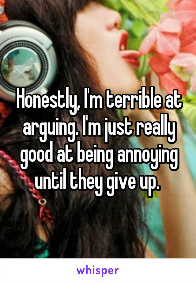 Honestly, I'm terrible at arguing. I'm just really good at being annoying until they give up.