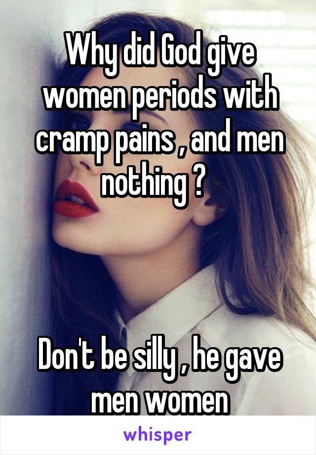 Why did God give women periods with cramp pains , and men nothing ?      Don't be silly , he gave men women