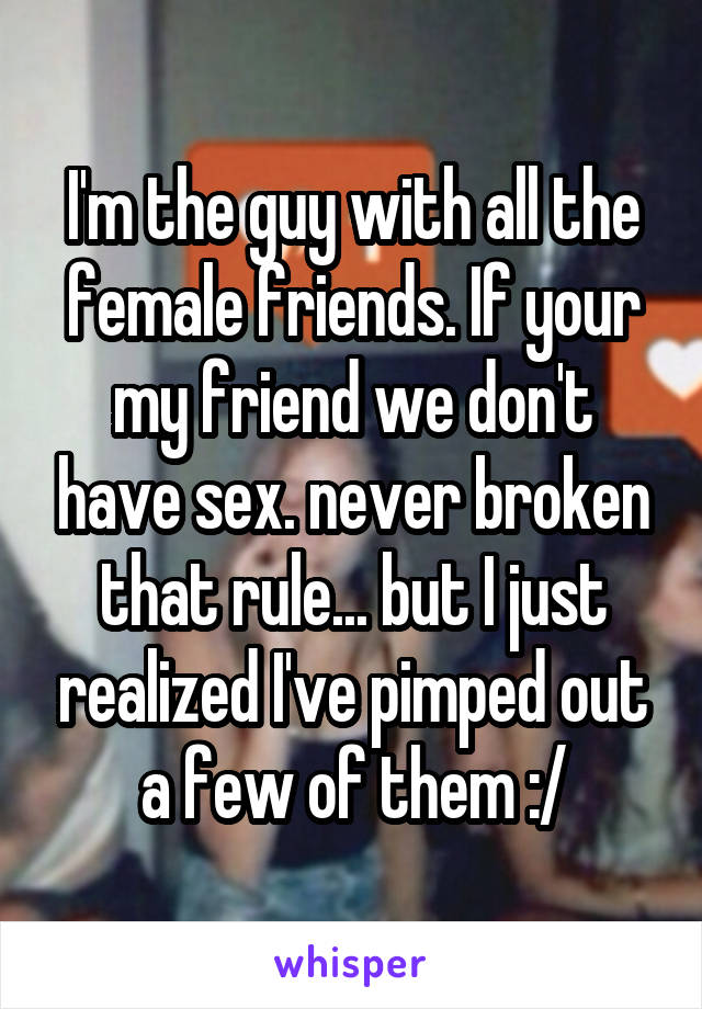 I'm the guy with all the female friends. If your my friend we don't have sex. never broken that rule... but I just realized I've pimped out a few of them :/