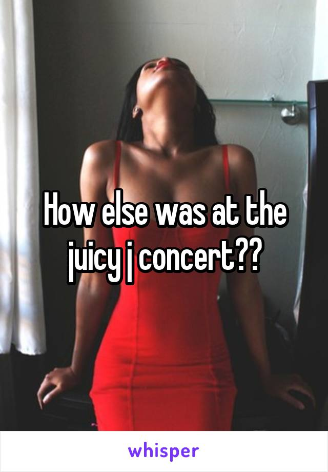 How else was at the juicy j concert??