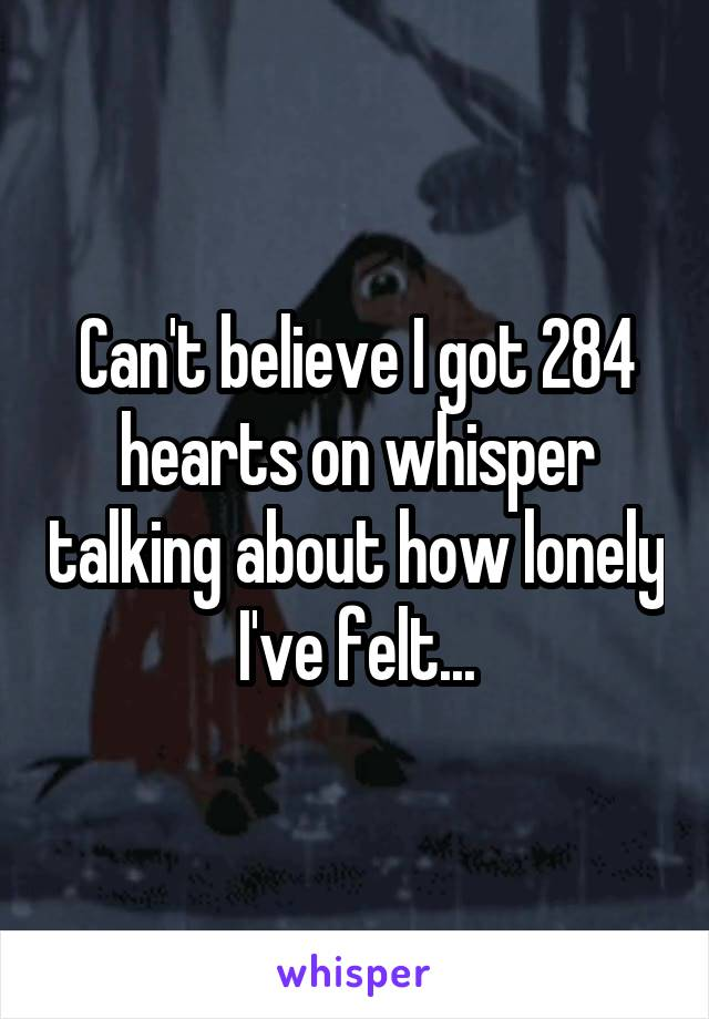 Can't believe I got 284 hearts on whisper talking about how lonely I've felt...