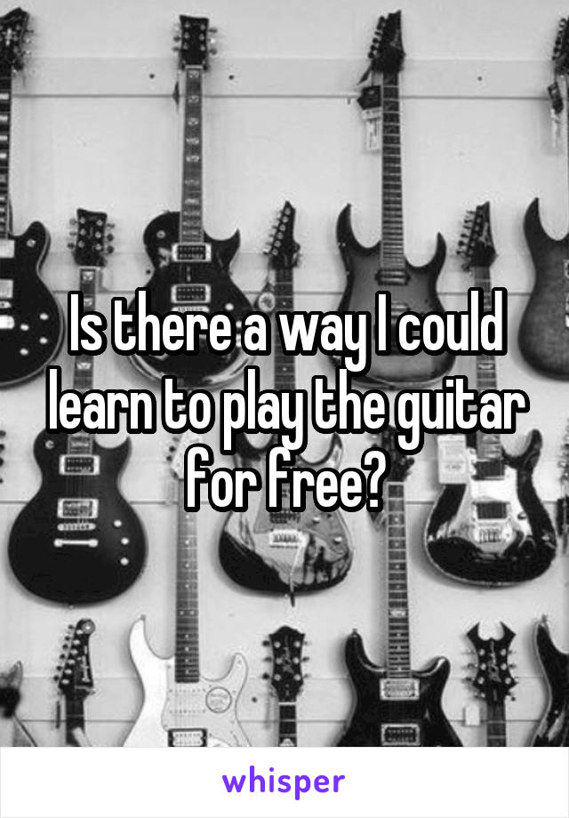 Is there a way I could learn to play the guitar for free?