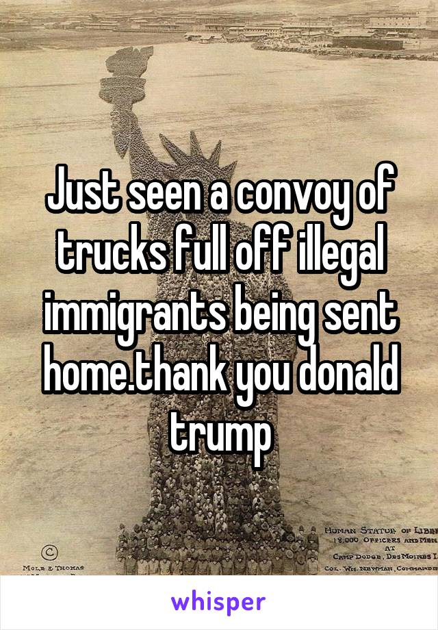 Just seen a convoy of trucks full off illegal immigrants being sent home.thank you donald trump