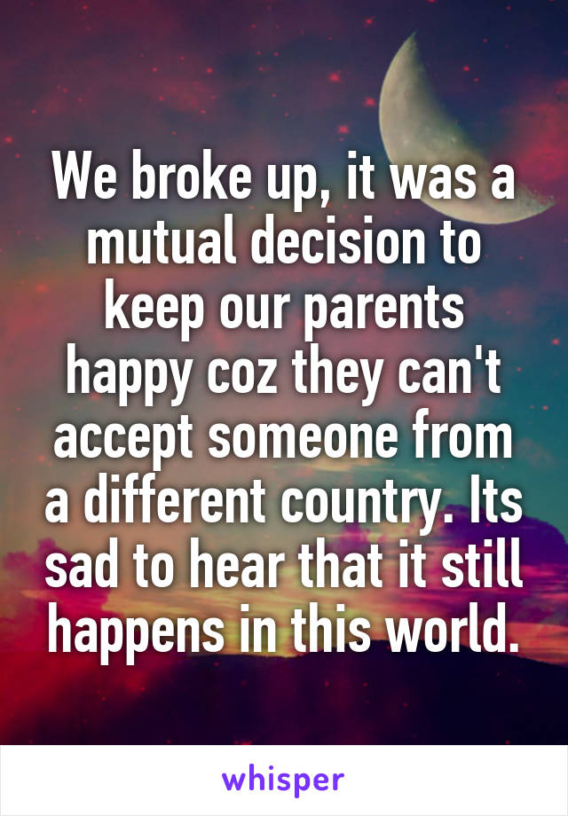 We broke up, it was a mutual decision to keep our parents happy coz they can't accept someone from a different country. Its sad to hear that it still happens in this world.