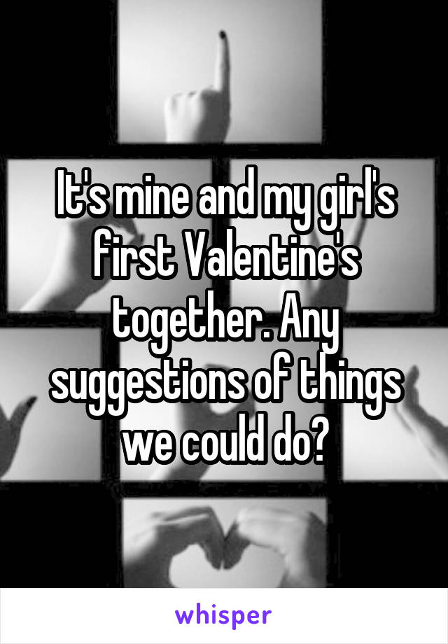 It's mine and my girl's first Valentine's together. Any suggestions of things we could do?
