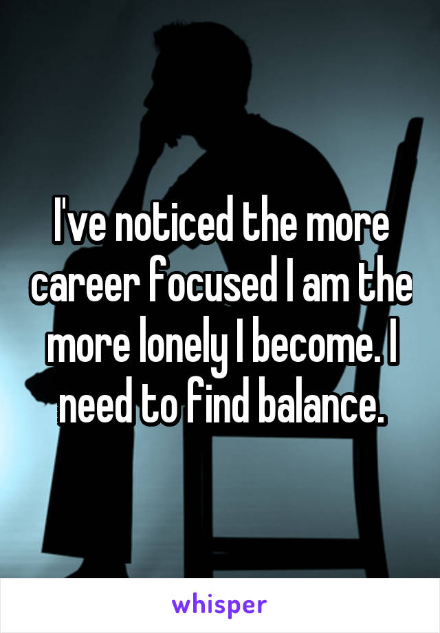 I've noticed the more career focused I am the more lonely I become. I need to find balance.