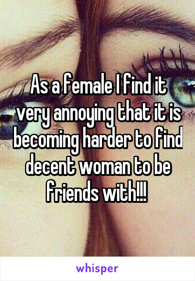 As a female I find it very annoying that it is becoming harder to find decent woman to be friends with!!!