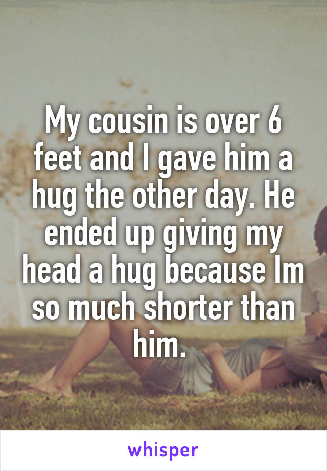 My cousin is over 6 feet and I gave him a hug the other day. He ended up giving my head a hug because Im so much shorter than him.