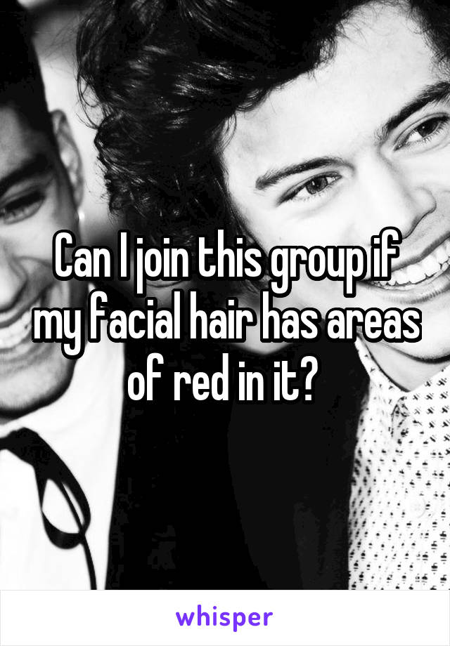 Can I join this group if my facial hair has areas of red in it?