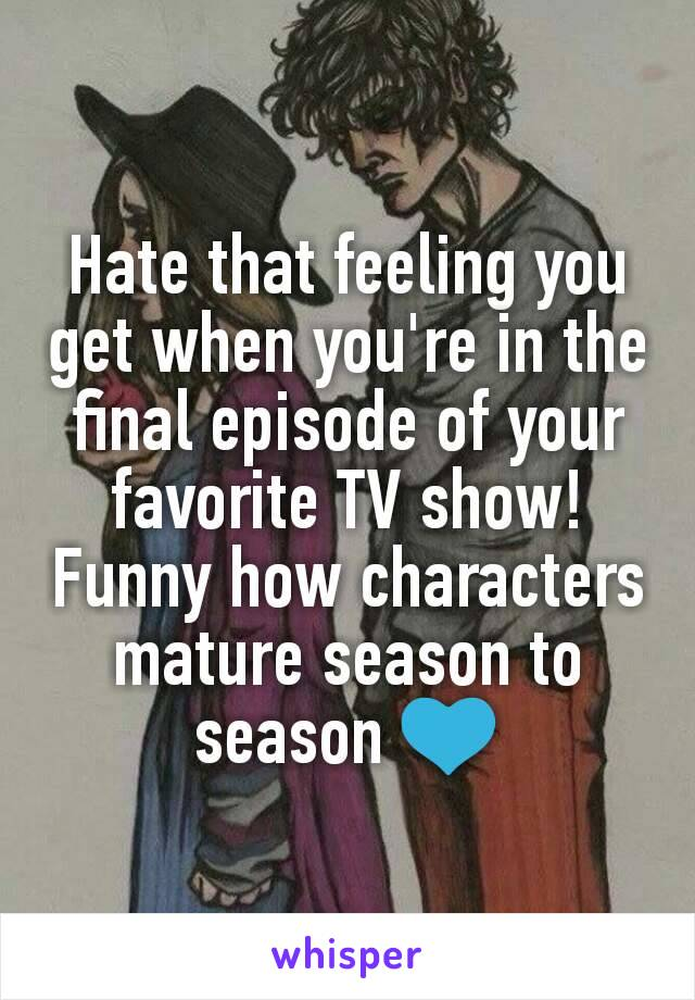 Hate that feeling you get when you're in the final episode of your favorite TV show! Funny how characters mature season to season 💙