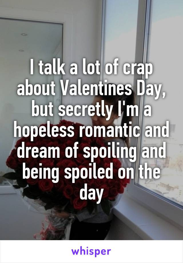 I talk a lot of crap about Valentines Day, but secretly I'm a hopeless romantic and dream of spoiling and being spoiled on the day