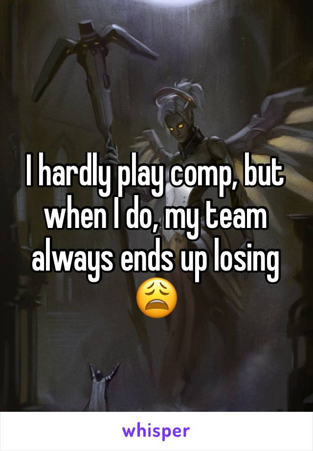 I hardly play comp, but when I do, my team always ends up losing 😩