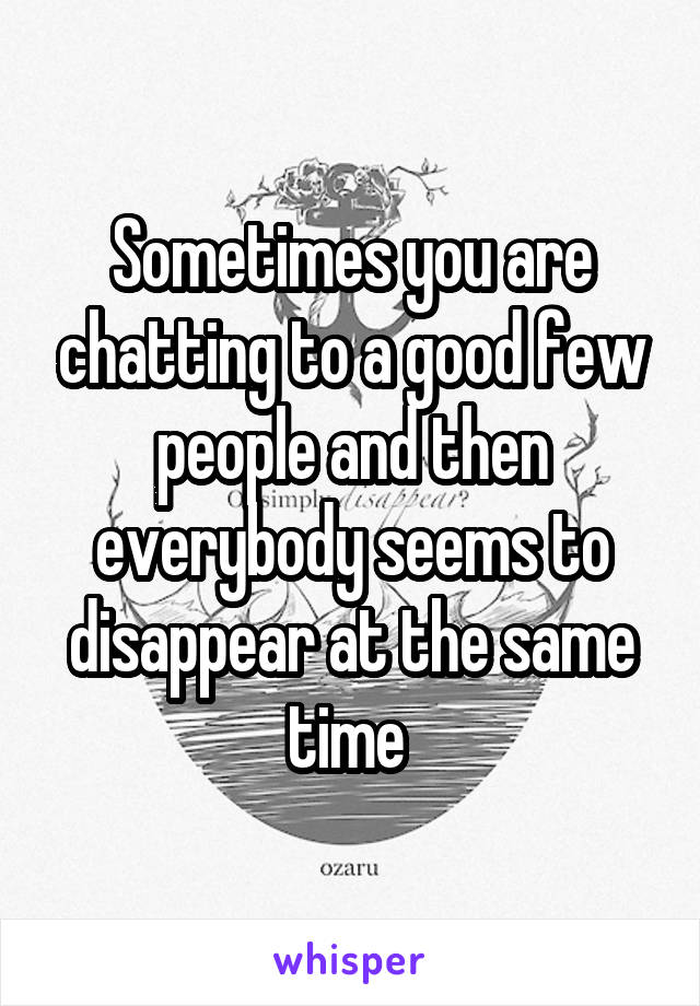 Sometimes you are chatting to a good few people and then everybody seems to disappear at the same time
