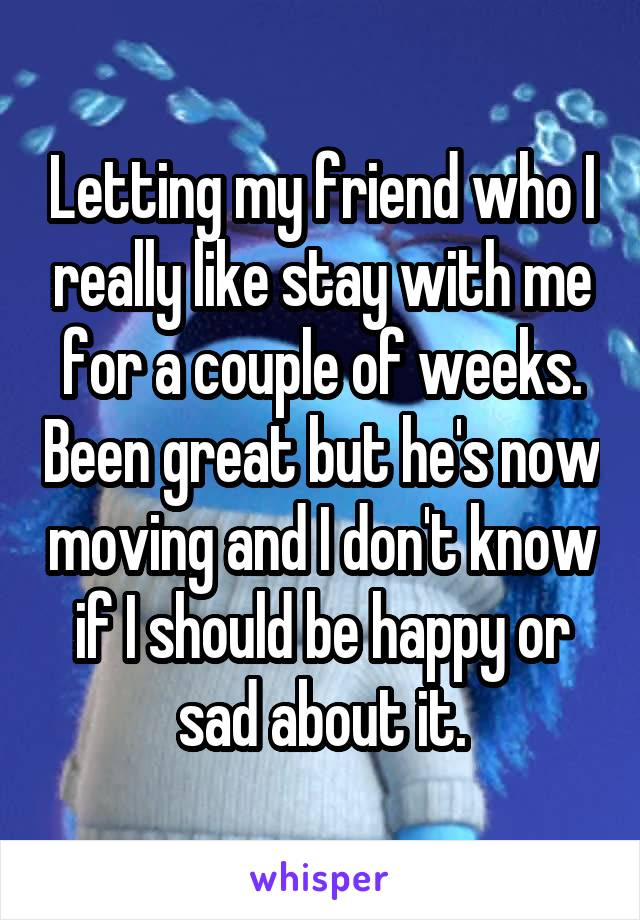 Letting my friend who I really like stay with me for a couple of weeks. Been great but he's now moving and I don't know if I should be happy or sad about it.