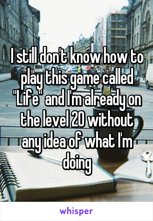 """I still don't know how to play this game called """"Life"""" and I'm already on the level 20 without any idea of what I'm doing"""