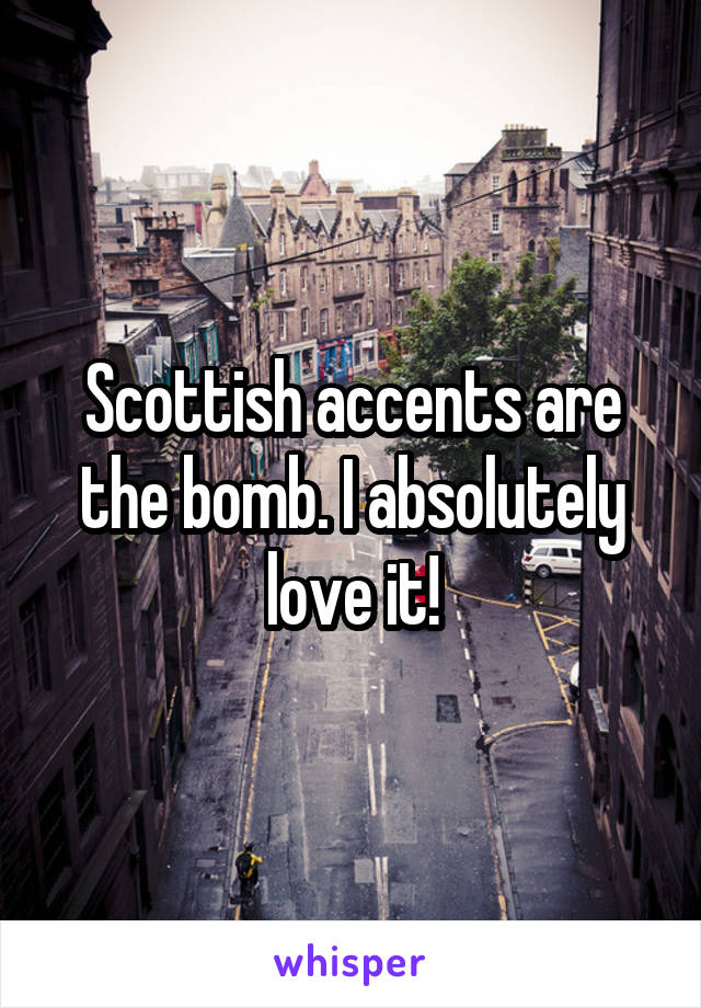 Scottish accents are the bomb. I absolutely love it!