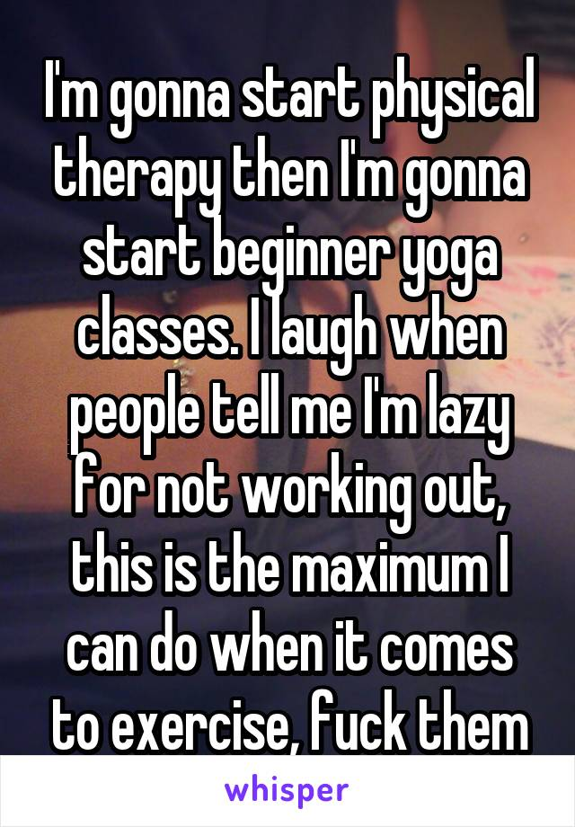 I'm gonna start physical therapy then I'm gonna start beginner yoga classes. I laugh when people tell me I'm lazy for not working out, this is the maximum I can do when it comes to exercise, fuck them
