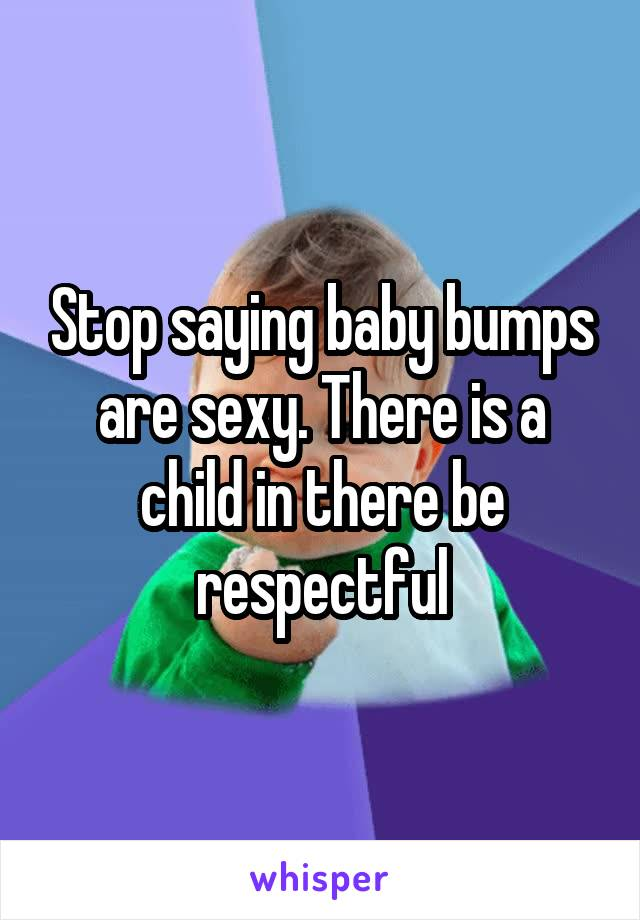 Stop saying baby bumps are sexy. There is a child in there be respectful