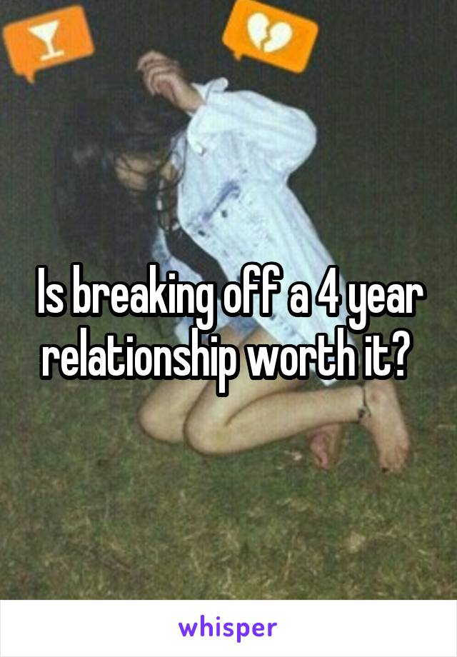 Is breaking off a 4 year relationship worth it?