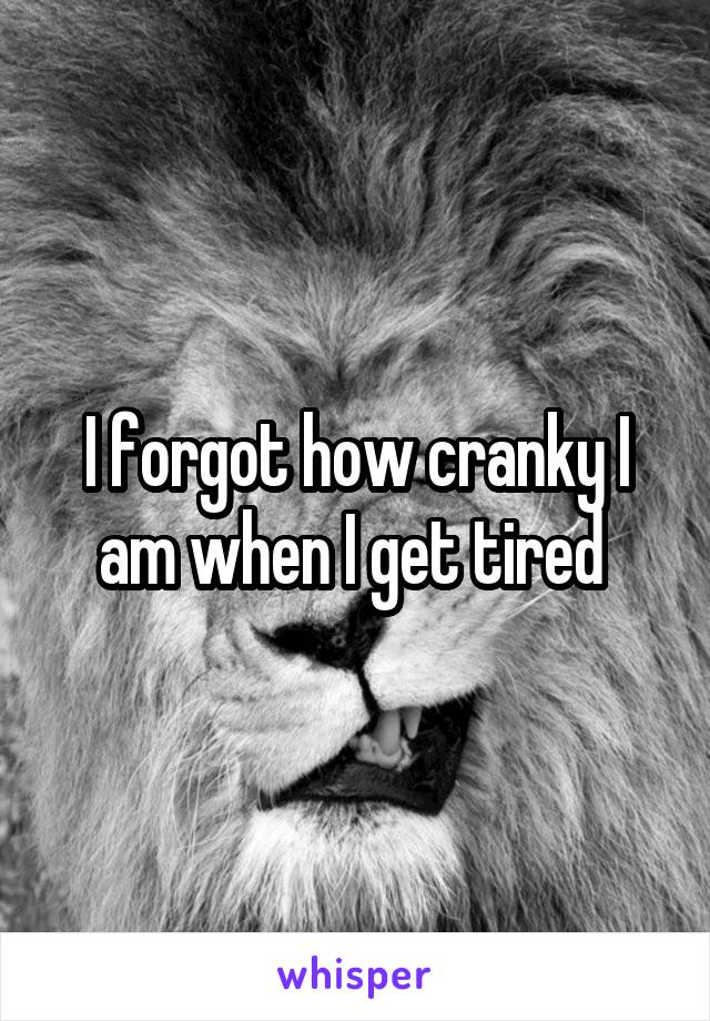 I forgot how cranky I am when I get tired