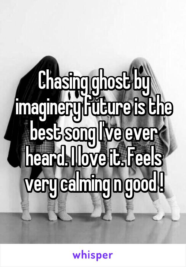 Chasing ghost by imaginery future is the best song I've ever heard. I love it. Feels very calming n good !