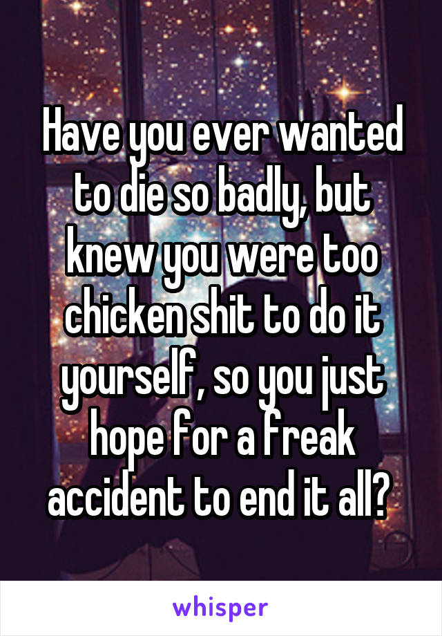 Have you ever wanted to die so badly, but knew you were too chicken shit to do it yourself, so you just hope for a freak accident to end it all?