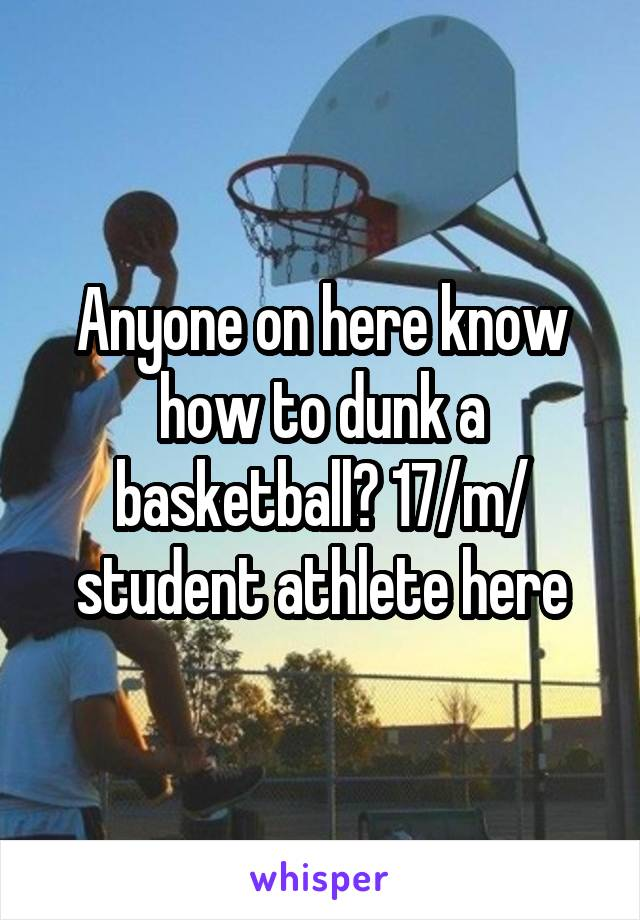 Anyone on here know how to dunk a basketball? 17/m/ student athlete here