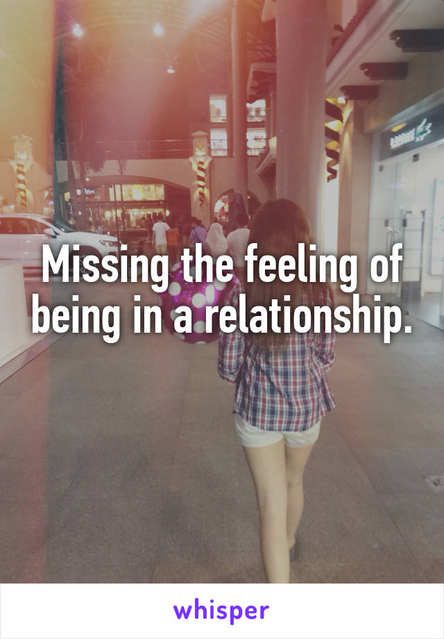 Missing the feeling of being in a relationship.