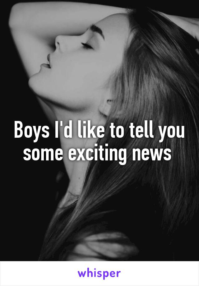 Boys I'd like to tell you some exciting news