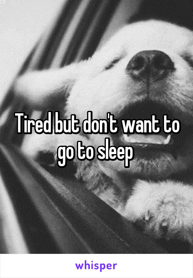 Tired but don't want to go to sleep