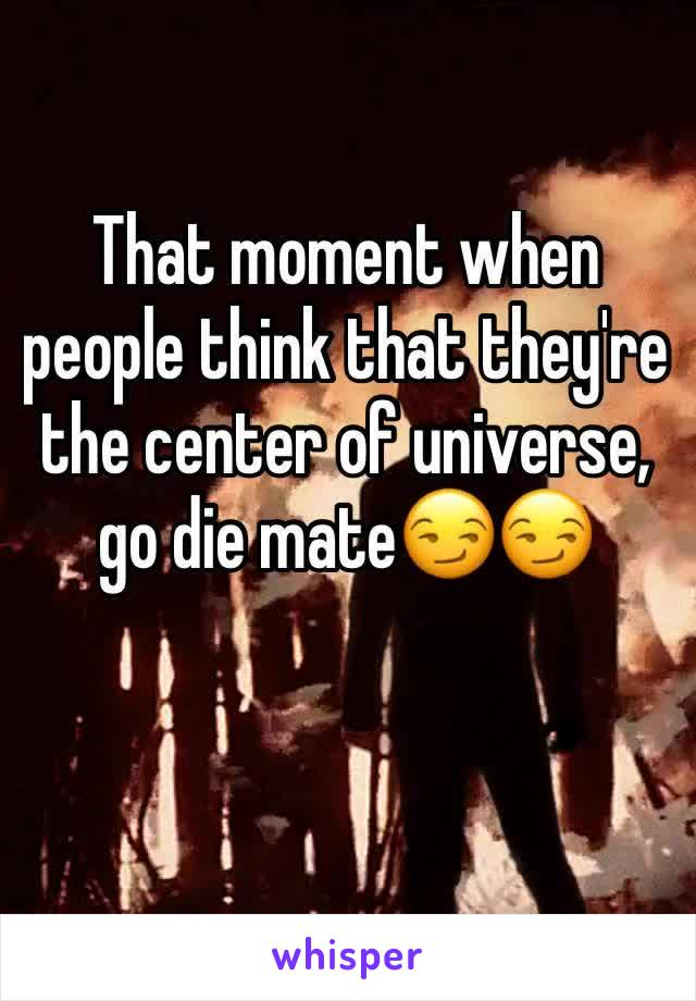 That moment when people think that they're the center of universe, go die mate😏😏