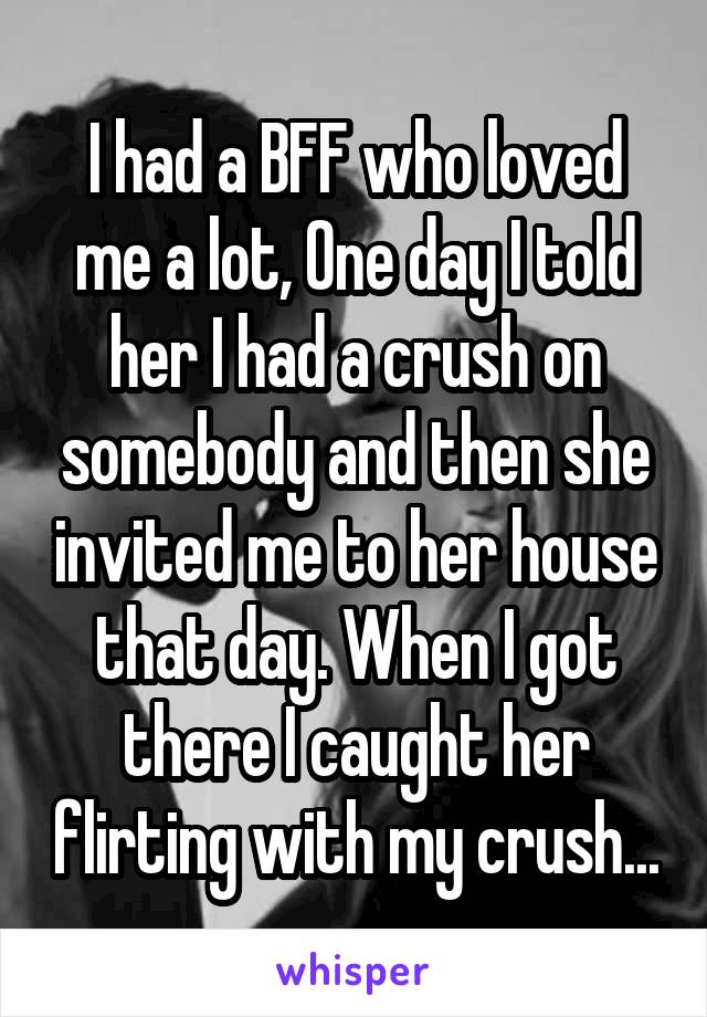 I had a BFF who loved me a lot, One day I told her I had a crush on somebody and then she invited me to her house that day. When I got there I caught her flirting with my crush...