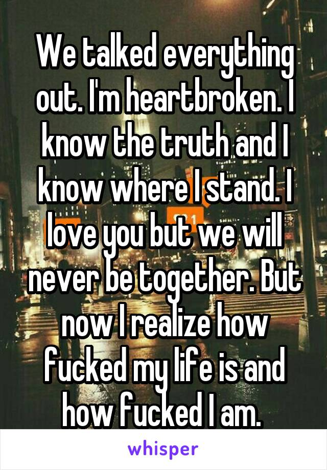 We talked everything out. I'm heartbroken. I know the truth and I know where I stand. I love you but we will never be together. But now I realize how fucked my life is and how fucked I am.