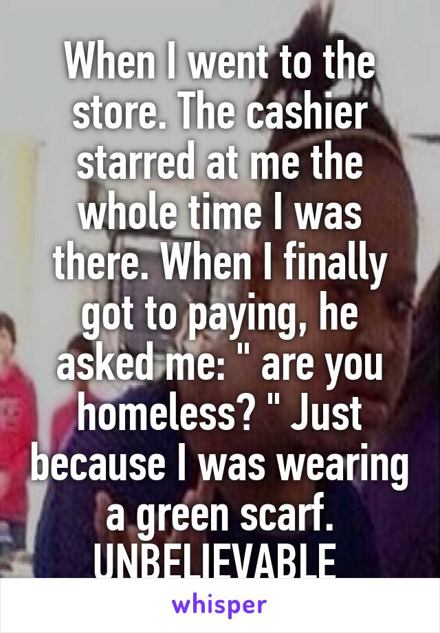 """When I went to the store. The cashier starred at me the whole time I was there. When I finally got to paying, he asked me: """" are you homeless? """" Just because I was wearing a green scarf. UNBELIEVABLE"""