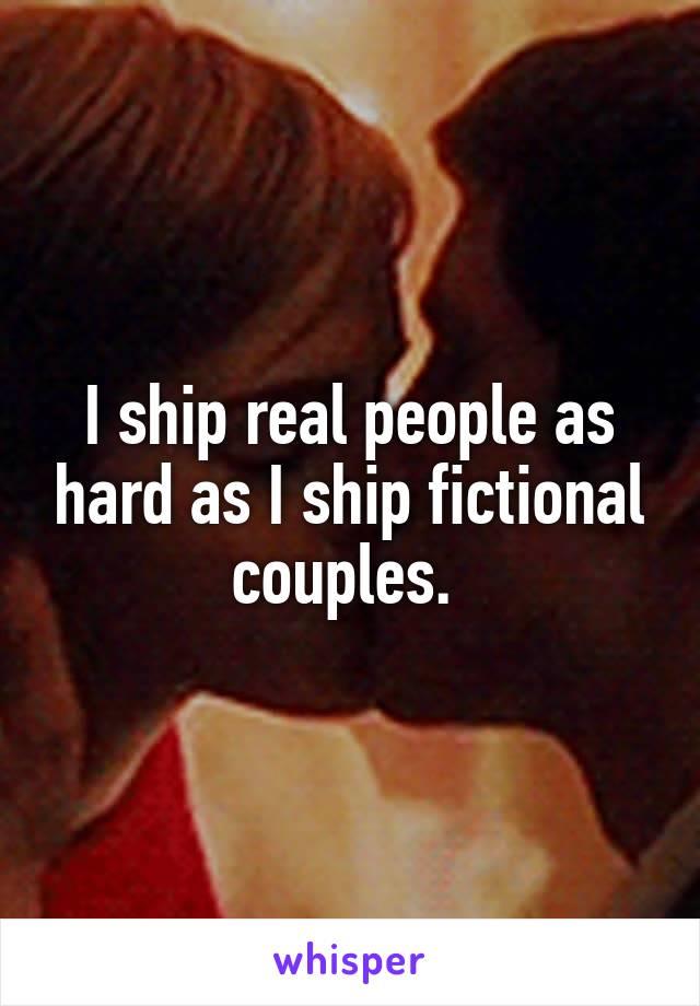 I ship real people as hard as I ship fictional couples.