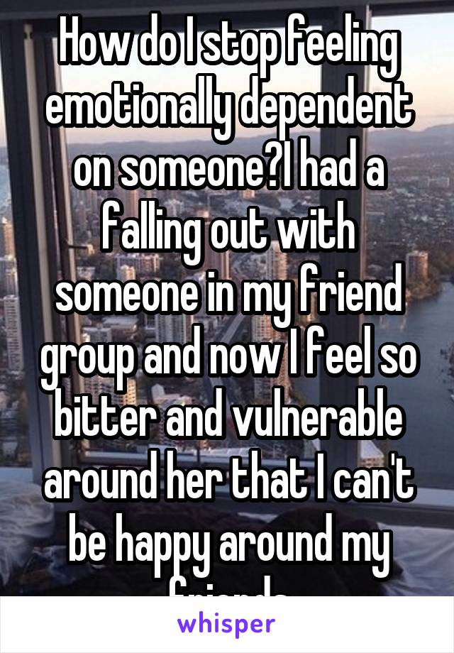 How do I stop feeling emotionally dependent on someone?I had a falling out with someone in my friend group and now I feel so bitter and vulnerable around her that I can't be happy around my friends