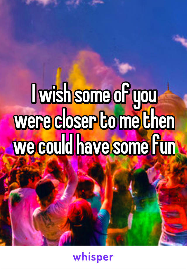 I wish some of you were closer to me then we could have some fun