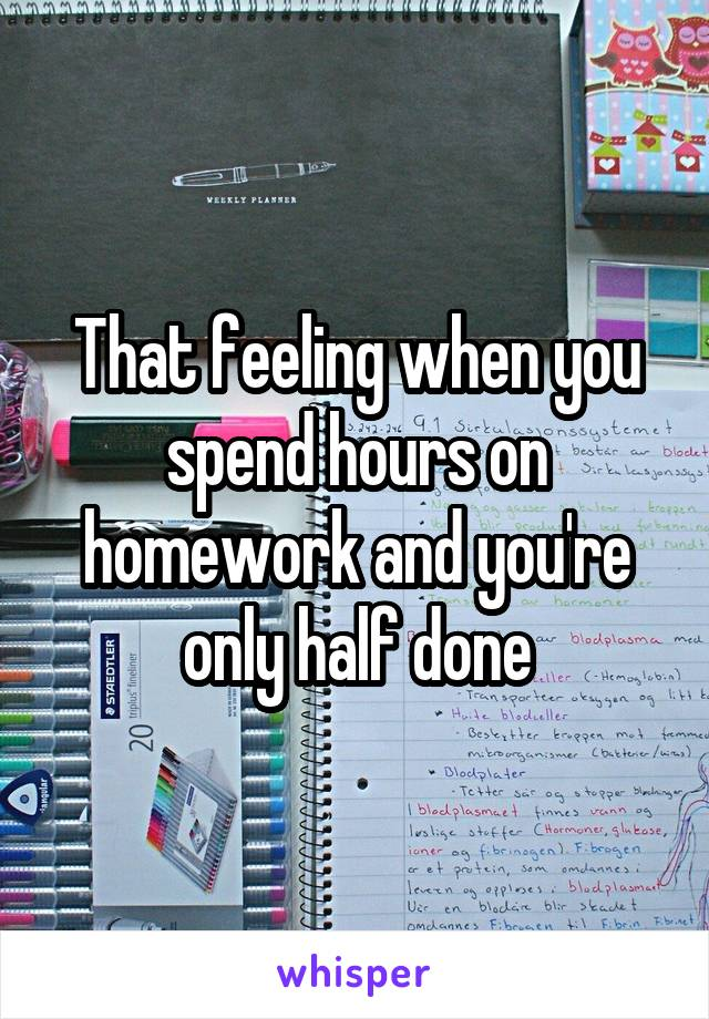 That feeling when you spend hours on homework and you're only half done