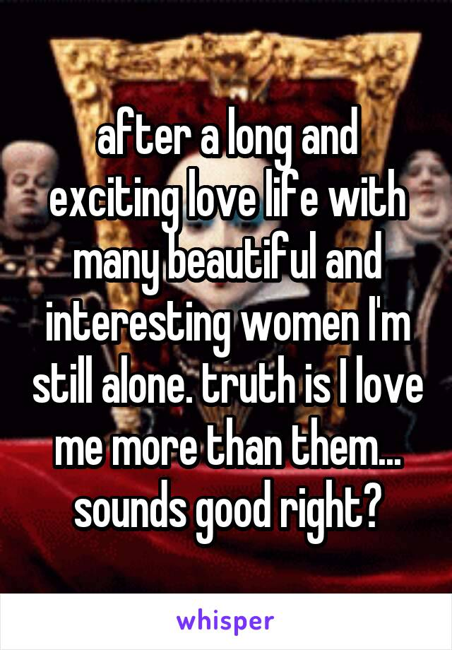 after a long and exciting love life with many beautiful and interesting women I'm still alone. truth is I love me more than them... sounds good right?
