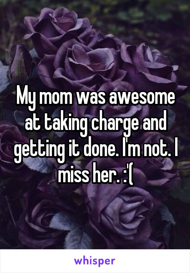 My mom was awesome at taking charge and getting it done. I'm not. I miss her. :'(