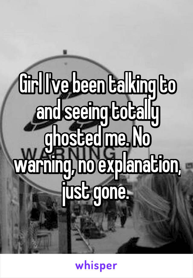 Girl I've been talking to and seeing totally ghosted me. No warning, no explanation, just gone.