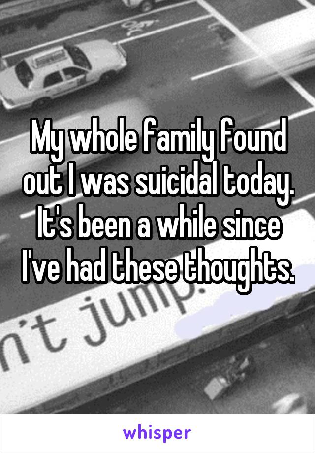 My whole family found out I was suicidal today. It's been a while since I've had these thoughts.