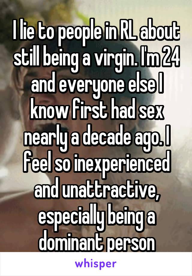 I lie to people in RL about still being a virgin. I'm 24 and everyone else I know first had sex nearly a decade ago. I feel so inexperienced and unattractive, especially being a dominant person