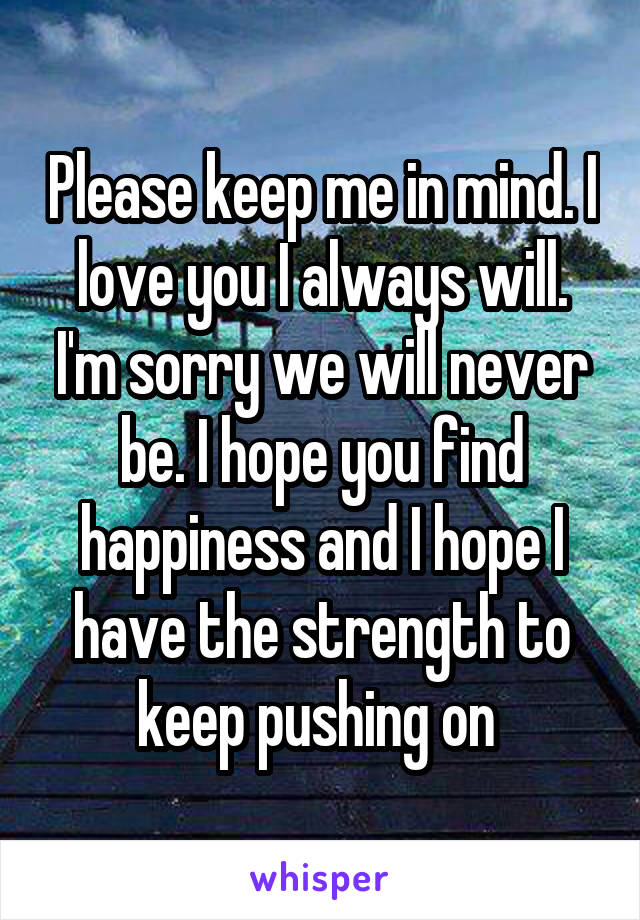 Please keep me in mind. I love you I always will. I'm sorry we will never be. I hope you find happiness and I hope I have the strength to keep pushing on